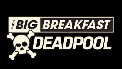 Welcome To The Big Breakfast Deadpool