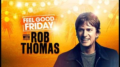 FEEL GOOD FRIDAY WITH ROB THOMAS!